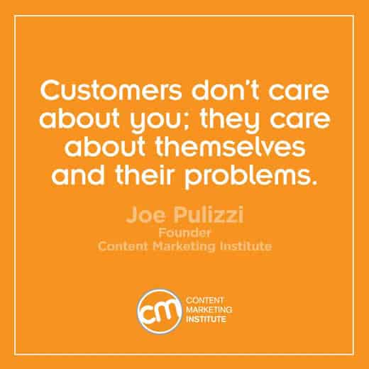 The Content Marketing Institute - Customers don't care about you. They care about themselves and their problems